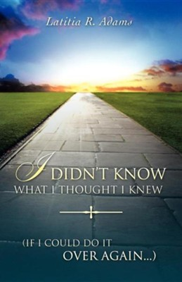 I Didn't Know What I Thought I Knew (If I Could Do It Over Again….)  -     By: Latitia R. Adams