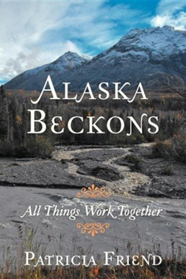 Alaska Beckons: All Things Work Together  -     By: Patricia Friend