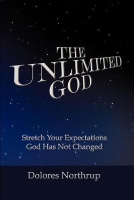 The Unlimited God: Stretch Your Expectations! God Has Not Changed!  -     By: Dolores Northrup