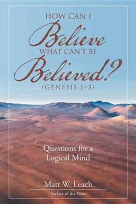 How Can I Believe What Can't Be Believed? (Genesis 1-3): Questions for a Logical Mind  -     By: Matt W. Leach