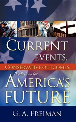 Current Events, Conservative Outcomes: Predictions for America's Future  -     By: G.A. Freiman