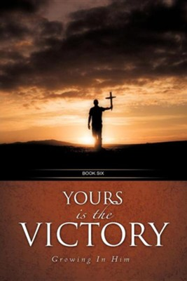 Yours Is The Victory!: Growing In Him  -     By: Robert A. Hanson