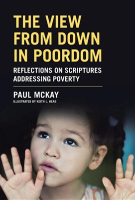 The View from Down in Poordom: Reflections on Scriptures Addressing Poverty  -     By: Paul McKay