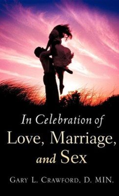 In Celebration of Love, Marriage, and Sex  -     By: Gary L. Crawford