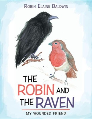 The Robin and the Raven: My Wounded Friend  -     By: Robin Elaine Baldwin