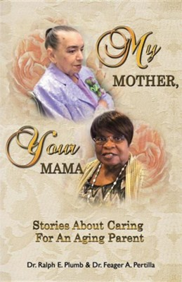My Mother, Your Mama: Stories about Caring for an Aging Parent  -     By: Dr. Ralph E. Plumb, Dr. Feager A. Pertilla