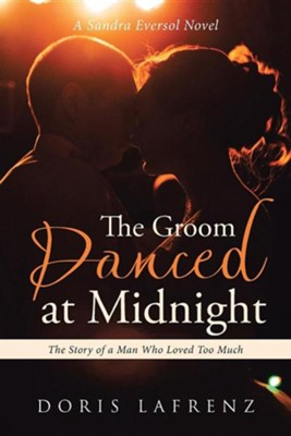 The Groom Danced at Midnight: The Story of a Man Who Loved Too Much  -     By: Doris Lafrenz