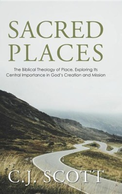 Sacred Places: The Biblical Theology of Place, Exploring Its Central Importance in God's Creation and Mission  -     By: C.J. Scott