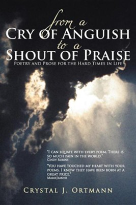 From a Cry of Anguish to a Shout of Praise: Poetry and Prose for the Hard Times in Life  -     By: Crystal J. Ortmann