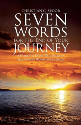Seven Words for the End of Your Journey: A Guide for Dying Well Based on Jesus's Seven Words of the Cross  -     By: Christian C. Spoor