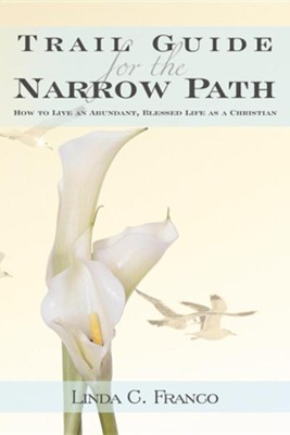 Trail Guide for the Narrow Path: How to Live an Abundant, Blessed Life as a Christian  -     By: Linda C. Franco
