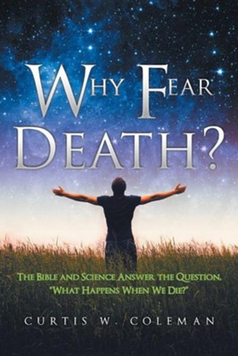 Why Fear Death?: The Bible and Science Answer the Question, What Happens When We Die?  -     By: Curtis W. Coleman