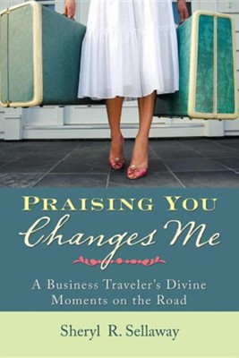 Praising You Changes Me: A Business Traveler's Divine Moments on the Road  -     By: Sheryl R. Sellaway