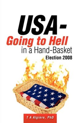 USA - Going To Hell In A Hand-Basket: Election 2008  -     By: T.A. Algiere Ph.D.