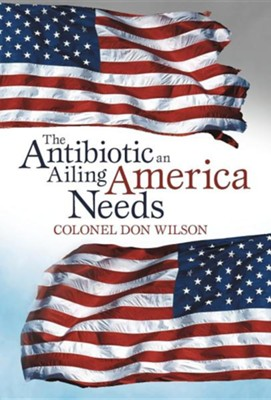 The Antibiotic an Ailing America Needs  -     By: Colonel Don Wilson