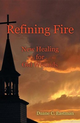 Refining Fire: New Healing for Old Wounds  -     By: Duane C. Eastman