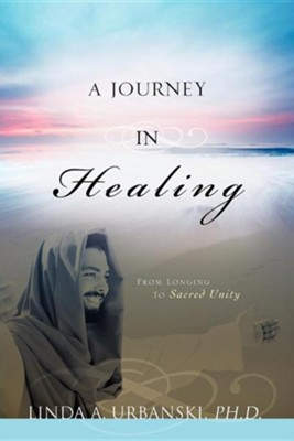 A Journey In Healing: From Longing To Sacred Unity  -     By: Linda A. Urbanski
