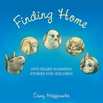 Finding Home: Five Heart-Warming Stories for Children  -     By: Casey Hoffmaster