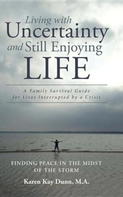 Living with Uncertainty and Still Enjoying Life: A Family Survival Guide for Lives Interrupted by a Crisis  -     By: Karen Kay Dunn
