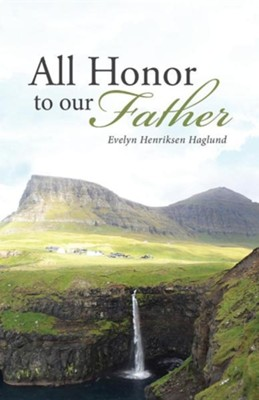 All Honor to Our Father  -     By: Evelyn Henriksen Haglund