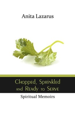 Chopped, Sprinkled and Ready to Serve: Spiritual Memoirs  -     By: Anita Lazarus