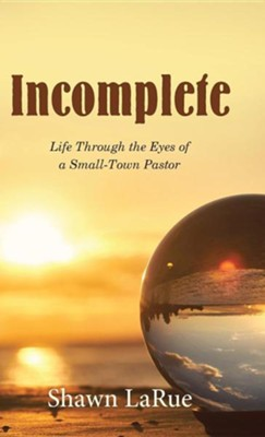 Incomplete: Life Through the Eyes of a Small-Town Pastor  -     By: Shawn Larue