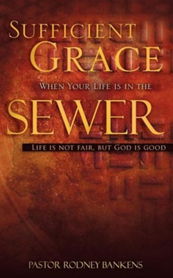 Sufficient Grace When Your Life Is in the Sewer  -     By: Rodney Bankens