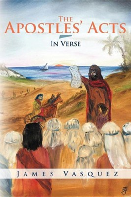 The Apostles' Acts - In Verse  -     By: James Vasquez