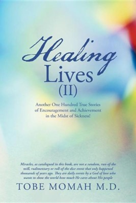 Healing Lives (II): Another One Hundred True Stories of Encouragement and Achievement in the Midst of Sickness!  -     By: Tobe Momah