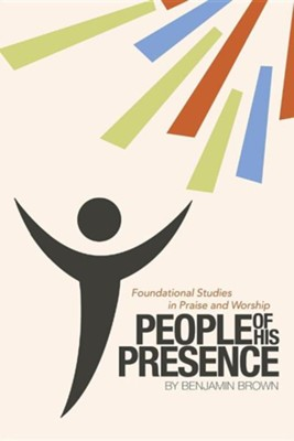 People of His Presence: Foundational Studies in Praise and Worship  -     By: Benjamin Brown