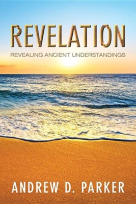 Revelation: Revealing Ancient Understandings  -     By: Andrew D. Parker