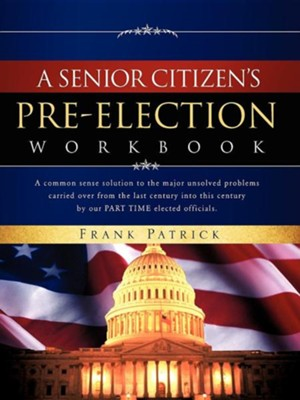 A Senior Citizen's Pre-Election Workbook: A Common Sense Solution To The Major Unsolved Problems ...  -     By: Frank Patrick