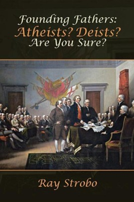 Founding Fathers: Atheists? Deists? Are You Sure?  -     By: Ray Strobo