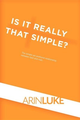 Is It Really That Simple?: The Simple Yet Profound Relationship Between God and Man.  -     By: Arin Luke