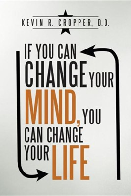 If You Can Change Your Mind, You Can Change Your Life.  -     By: Kevin R. Cropper