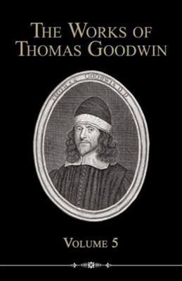 The Works of Thomas Goodwin, Volume 5  -     By: Thomas Goodwin