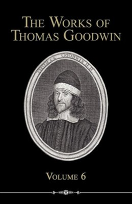 The Works of Thomas Goodwin, Volume 6  -     By: Thomas Goodwin