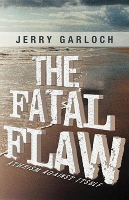 The Fatal Flaw: Atheism Against Itself  -     By: Jerry Garloch