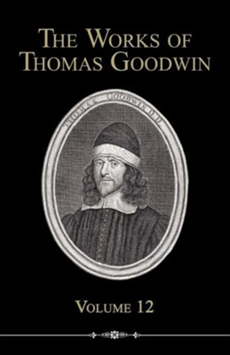 The Works of Thomas Goodwin, Volume 12  -     By: Thomas Goodwin