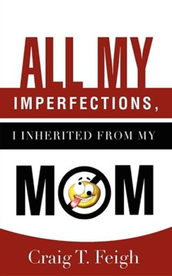 All My Imperfections I Inherited From My Mom  -     By: Craig T. Feigh