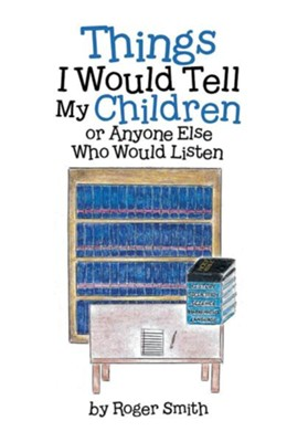 Things I Would Tell My Children or Anyone Else Who Would Listen  -     By: Roger Smith
