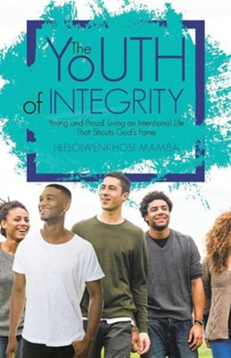 The Youth of Integrity: Young and Proud, Living an Intentional Life That Shouts God's Fame  -     By: Hlelolwenkhosi Mamba