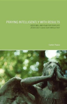 Praying Intelligently With Results: God's Will And Plan For Your Life!  -     By: Carlton Pearce