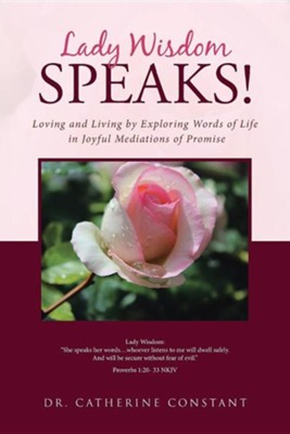 Lady Wisdom Speaks!: Loving and Living by Exploring Words of Life in Joyful Mediations of Promise  -     By: Catherine Constant