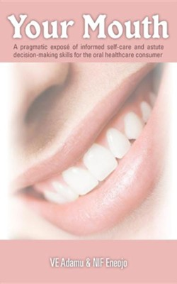 Your Mouth: A Pragmatic Expos of Informed Self-Care & Astute Decision-Making Skills for the Oral Healthcare Consumer  -     By: VE Adamu, NIF Eneojo