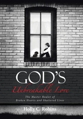 God's Unbreakable Love: The Master Healer of Broken Hearts and Shattered Lives  -     By: Holly C. Robins