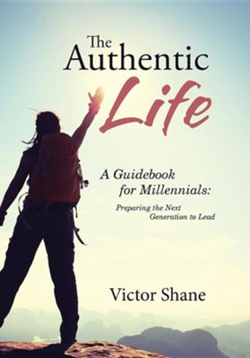 The Authentic Life: A Guidebook for Millennials: Preparing the Next Generation to Lead  -     By: Victor Shane