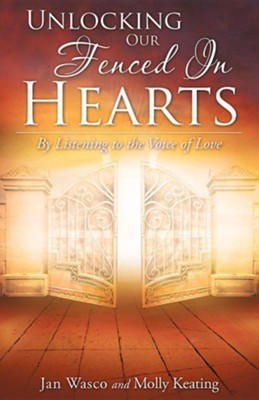Unlocking Our Fenced In Hearts By Listening To The Voice Of Love  -     By: Jan Wasco, Molly Keating
