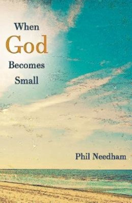 When God Becomes Small  -     By: Phil Needham