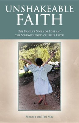 Unshakeable Faith: One Family's Story of Loss and the Strengthening of Their Faith  -     By: Monroe May, Jeri May